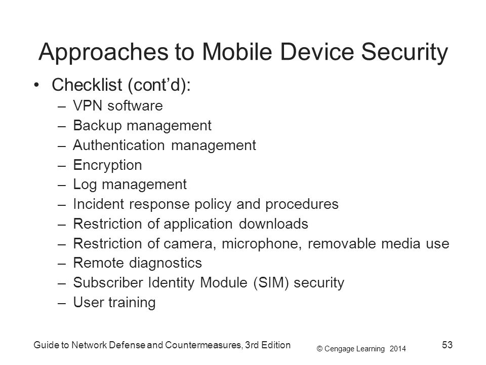 © Cengage Learning 2014 Guide to Network Defense and Countermeasures, 3rd Edition53 Approaches to Mobile Device Security Checklist (cont'd): –VPN soft