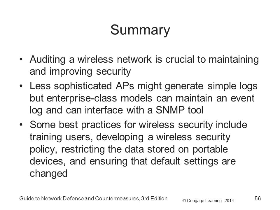 © Cengage Learning 2014 Summary Auditing a wireless network is crucial to maintaining and improving security Less sophisticated APs might generate sim