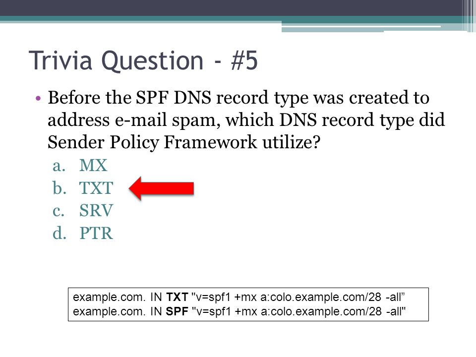 Trivia Question - #5 Before the SPF DNS record type was created to address e-mail spam, which DNS record type did Sender Policy Framework utilize? a.M