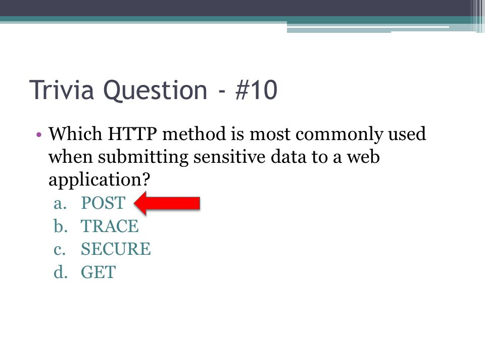 Trivia Question - #10 Which HTTP method is most commonly used when submitting sensitive data to a web application? a.POST b.TRACE c.SECURE d.GET