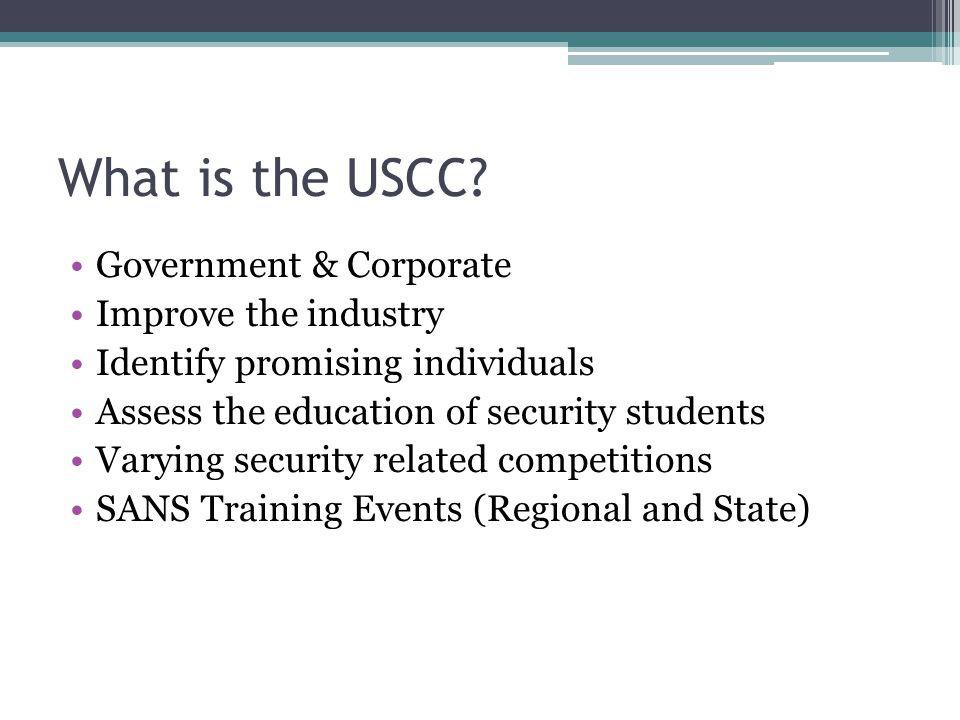 What is the USCC? Government & Corporate Improve the industry Identify promising individuals Assess the education of security students Varying securit