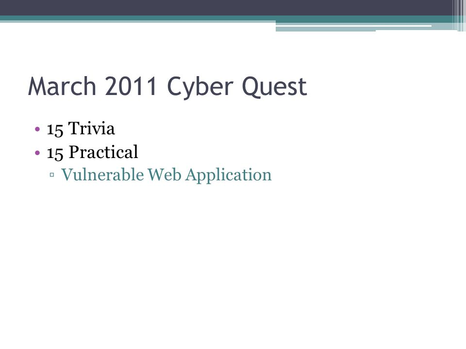 March 2011 Cyber Quest 15 Trivia 15 Practical ▫Vulnerable Web Application