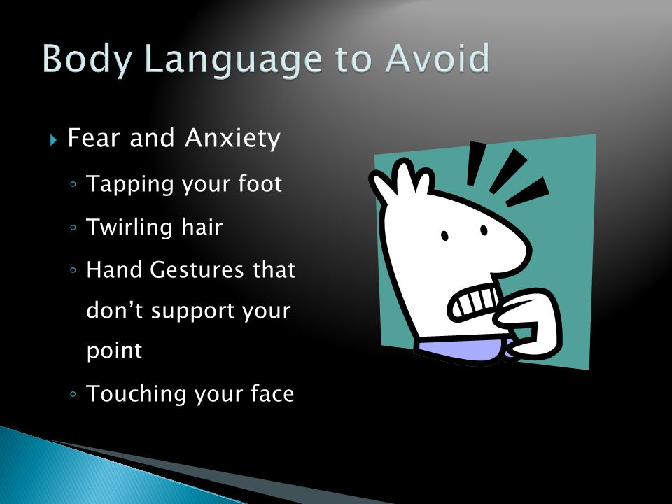  Fear and Anxiety ◦ Tapping your foot ◦ Twirling hair ◦ Hand Gestures that don't support your point ◦ Touching your face