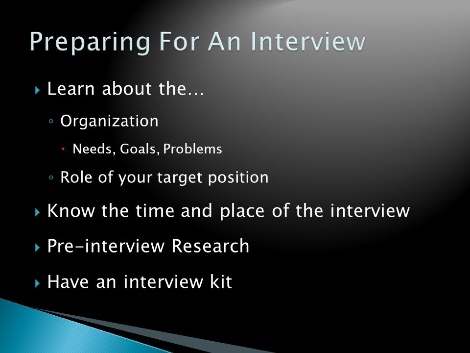  Learn about the… ◦ Organization  Needs, Goals, Problems ◦ Role of your target position  Know the time and place of the interview  Pre-interview Research  Have an interview kit