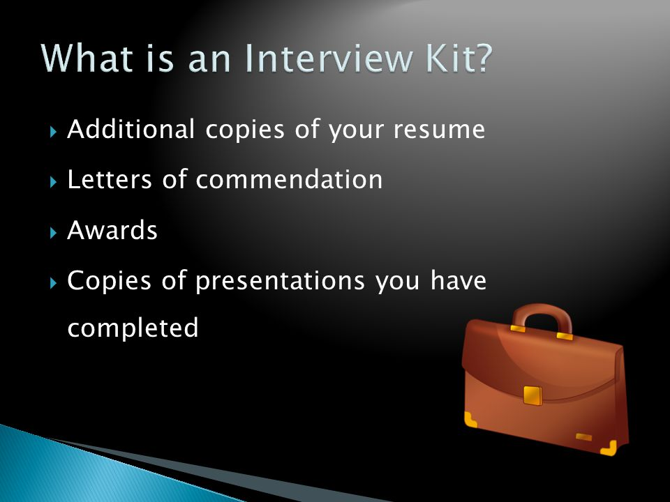  Additional copies of your resume  Letters of commendation  Awards  Copies of presentations you have completed