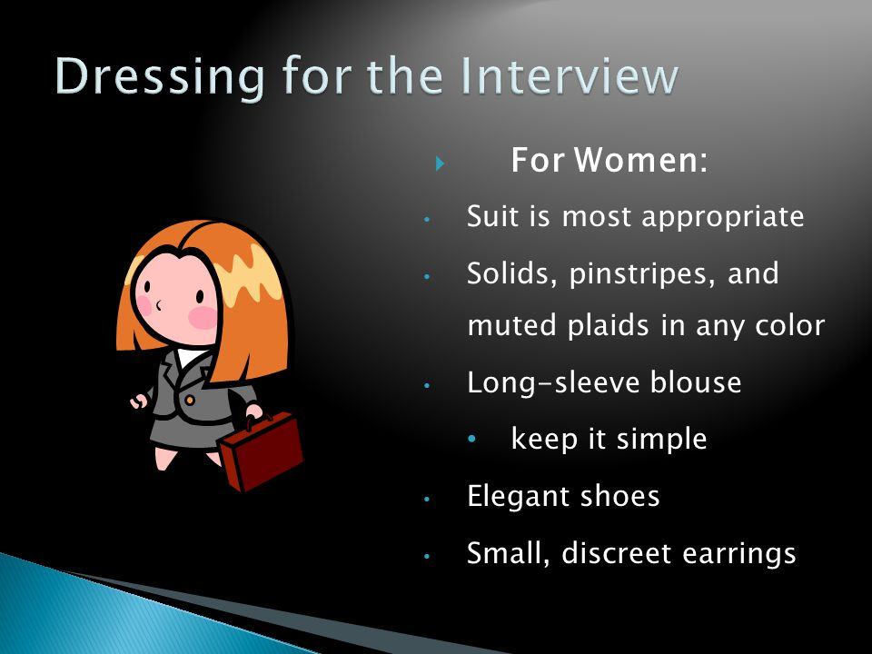  For Women: Suit is most appropriate Solids, pinstripes, and muted plaids in any color Long-sleeve blouse keep it simple Elegant shoes Small, discreet earrings