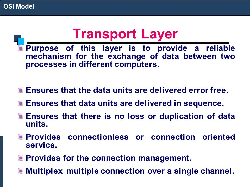 Transport Layer Purpose of this layer is to provide a reliable mechanism for the exchange of data between two processes in different computers.