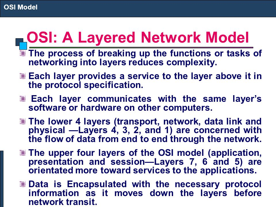 OSI: A Layered Network Model The process of breaking up the functions or tasks of networking into layers reduces complexity.