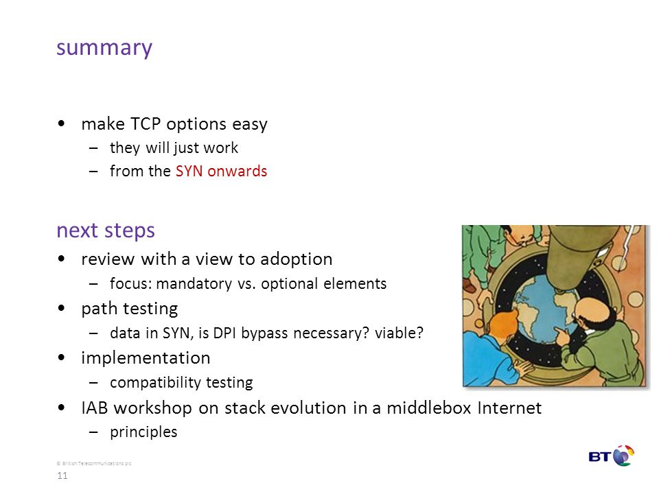 © British Telecommunications plc summary make TCP options easy –they will just work –from the SYN onwards next steps review with a view to adoption –focus: mandatory vs.