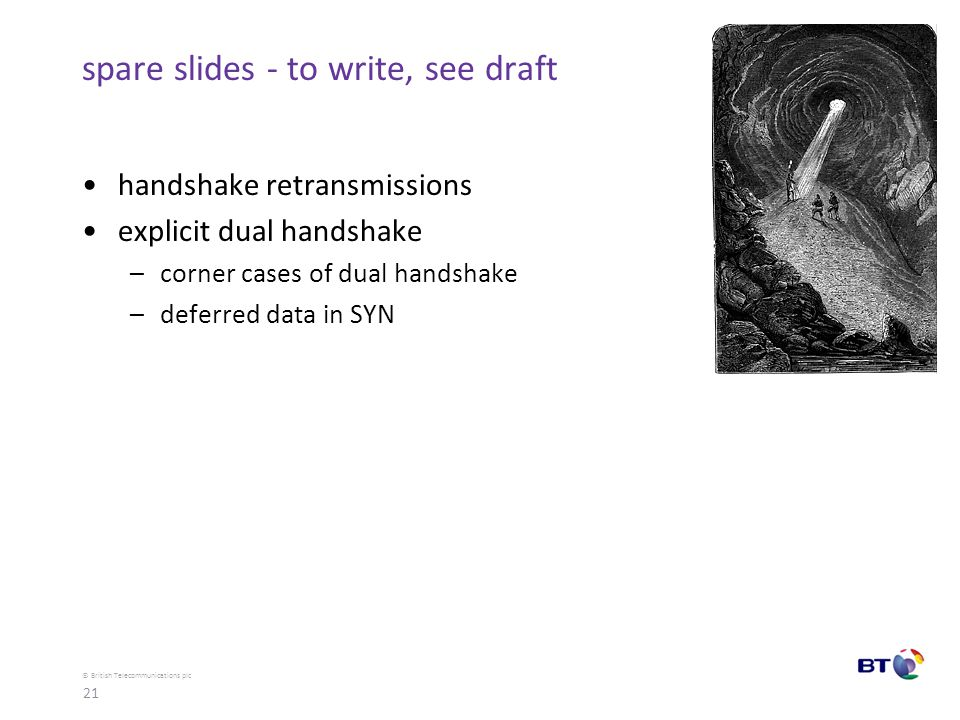 © British Telecommunications plc spare slides - to write, see draft handshake retransmissions explicit dual handshake –corner cases of dual handshake –deferred data in SYN 21