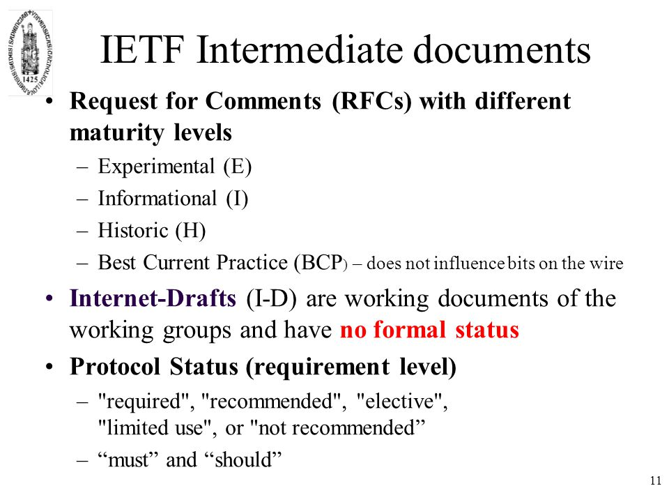 IETF Intermediate documents Request for Comments (RFCs) with different maturity levels –Experimental (E) –Informational (I) –Historic (H) –Best Current Practice (BCP ) – does not influence bits on the wire Internet-Drafts (I-D) are working documents of the working groups and have no formal status Protocol Status (requirement level) – required , recommended , elective , limited use , or not recommended – must and should 11