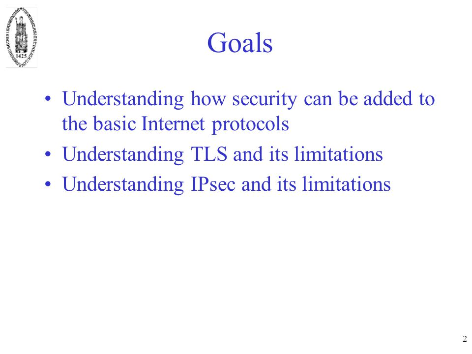 2 Goals Understanding how security can be added to the basic Internet protocols Understanding TLS and its limitations Understanding IPsec and its limitations