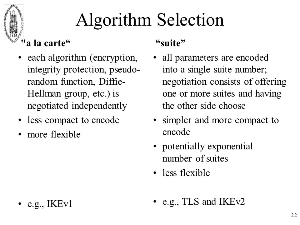 22 Algorithm Selection a la carte each algorithm (encryption, integrity protection, pseudo- random function, Diffie- Hellman group, etc.) is negotiated independently less compact to encode more flexible e.g., IKEv1 suite all parameters are encoded into a single suite number; negotiation consists of offering one or more suites and having the other side choose simpler and more compact to encode potentially exponential number of suites less flexible e.g., TLS and IKEv2