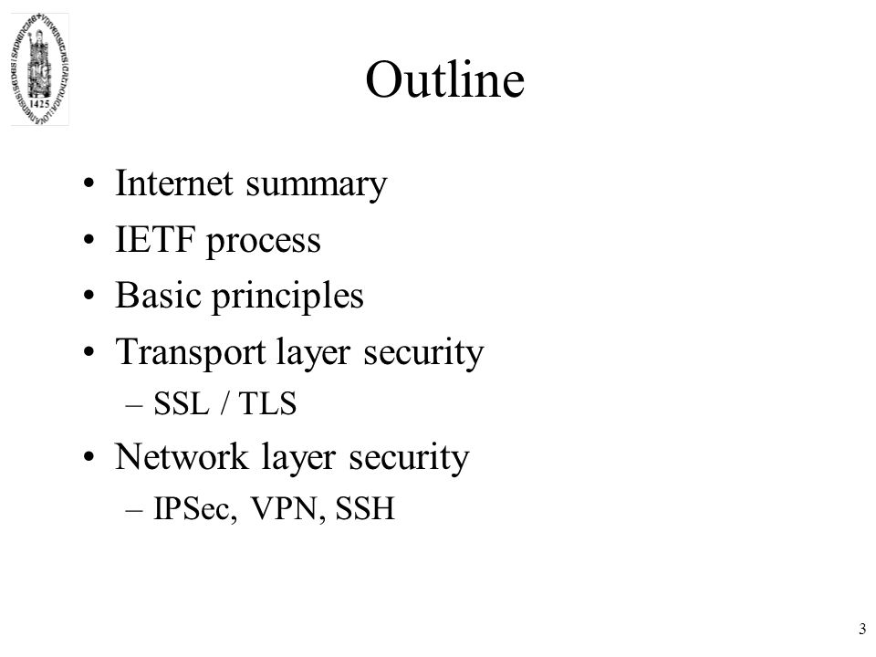 3 Outline Internet summary IETF process Basic principles Transport layer security –SSL / TLS Network layer security –IPSec, VPN, SSH
