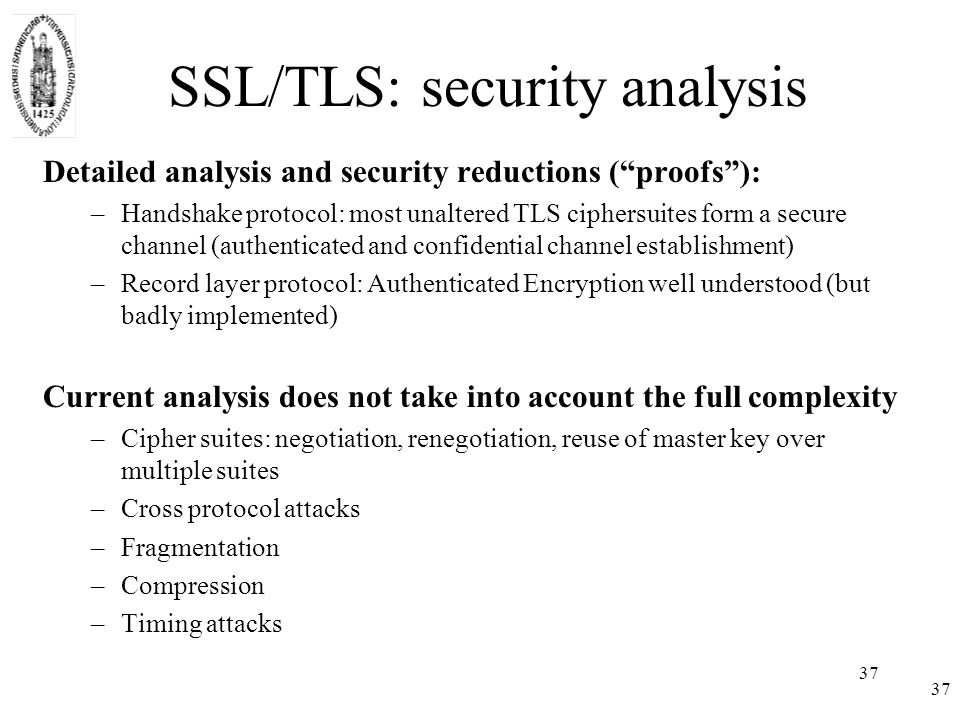 37 SSL/TLS: security analysis Detailed analysis and security reductions ( proofs ): –Handshake protocol: most unaltered TLS ciphersuites form a secure channel (authenticated and confidential channel establishment) –Record layer protocol: Authenticated Encryption well understood (but badly implemented) Current analysis does not take into account the full complexity –Cipher suites: negotiation, renegotiation, reuse of master key over multiple suites –Cross protocol attacks –Fragmentation –Compression –Timing attacks 37