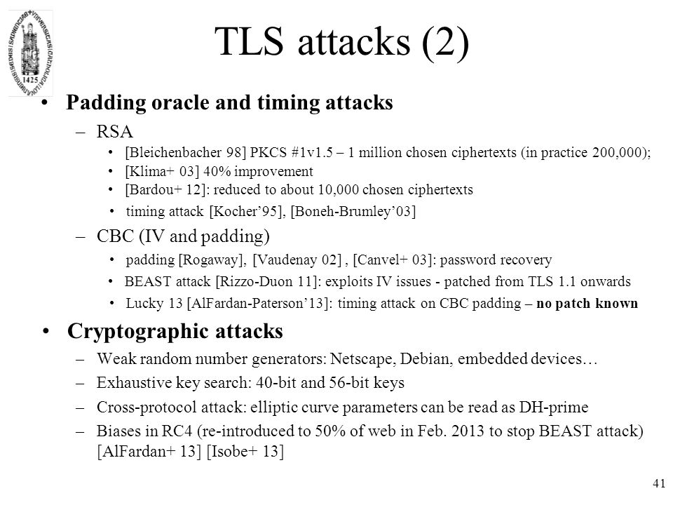 TLS attacks (2) Padding oracle and timing attacks –RSA [Bleichenbacher 98] PKCS #1v1.5 – 1 million chosen ciphertexts (in practice 200,000); [Klima+ 03] 40% improvement [Bardou+ 12]: reduced to about 10,000 chosen ciphertexts timing attack [Kocher'95], [Boneh-Brumley'03] –CBC (IV and padding) padding [Rogaway], [Vaudenay 02], [Canvel+ 03]: password recovery BEAST attack [Rizzo-Duon 11]: exploits IV issues - patched from TLS 1.1 onwards Lucky 13 [AlFardan-Paterson'13]: timing attack on CBC padding – no patch known Cryptographic attacks –Weak random number generators: Netscape, Debian, embedded devices… –Exhaustive key search: 40-bit and 56-bit keys –Cross-protocol attack: elliptic curve parameters can be read as DH-prime –Biases in RC4 (re-introduced to 50% of web in Feb.