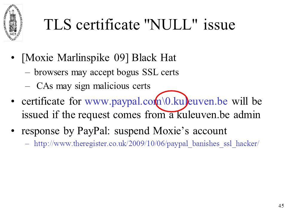 TLS certificate NULL issue [Moxie Marlinspike 09] Black Hat –browsers may accept bogus SSL certs – CAs may sign malicious certs certificate for www.paypal.com\0.kuleuven.be will be issued if the request comes from a kuleuven.be admin response by PayPal: suspend Moxie's account –http://www.theregister.co.uk/2009/10/06/paypal_banishes_ssl_hacker/ 45
