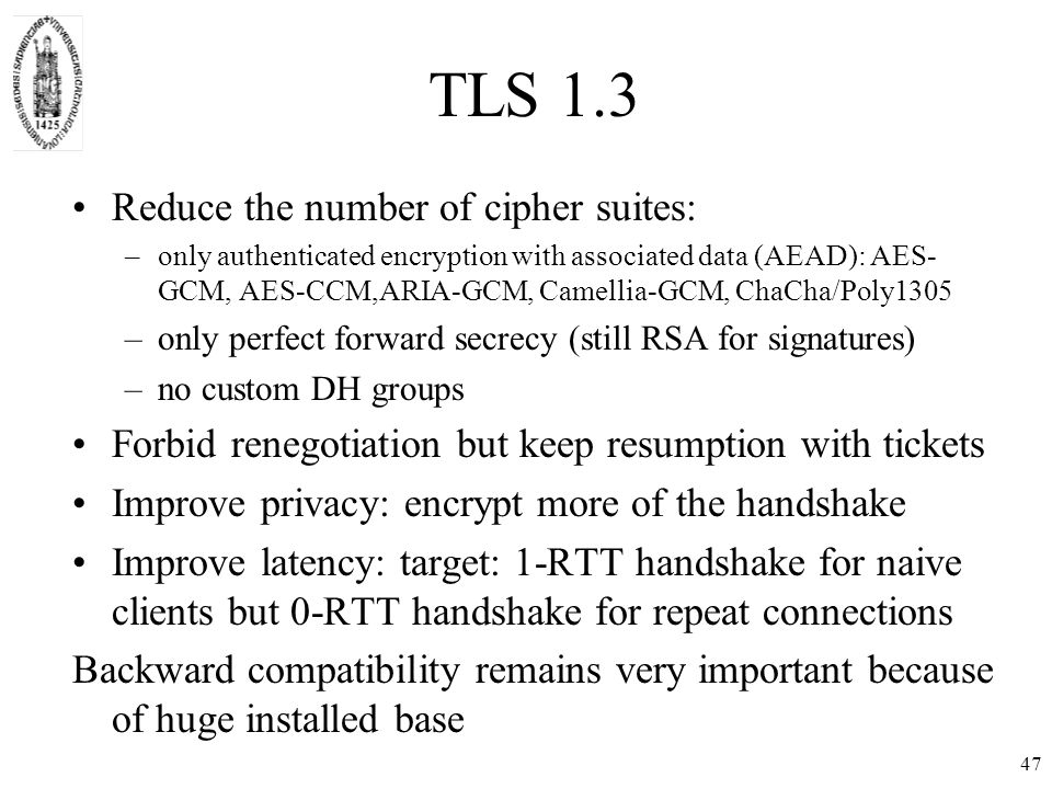 TLS 1.3 Reduce the number of cipher suites: –only authenticated encryption with associated data (AEAD): AES- GCM, AES-CCM,ARIA-GCM, Camellia-GCM, ChaCha/Poly1305 –only perfect forward secrecy (still RSA for signatures) –no custom DH groups Forbid renegotiation but keep resumption with tickets Improve privacy: encrypt more of the handshake Improve latency: target: 1-RTT handshake for naive clients but 0-RTT handshake for repeat connections Backward compatibility remains very important because of huge installed base 47
