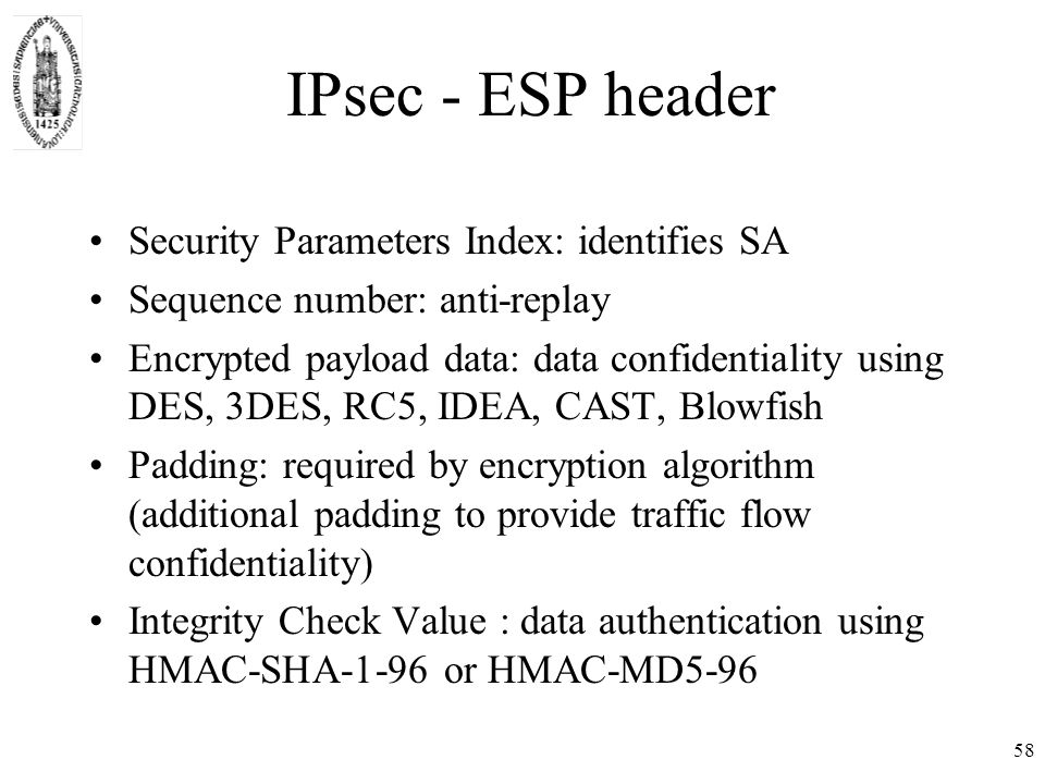 58 IPsec - ESP header Security Parameters Index: identifies SA Sequence number: anti-replay Encrypted payload data: data confidentiality using DES, 3DES, RC5, IDEA, CAST, Blowfish Padding: required by encryption algorithm (additional padding to provide traffic flow confidentiality) Integrity Check Value : data authentication using HMAC-SHA-1-96 or HMAC-MD5-96