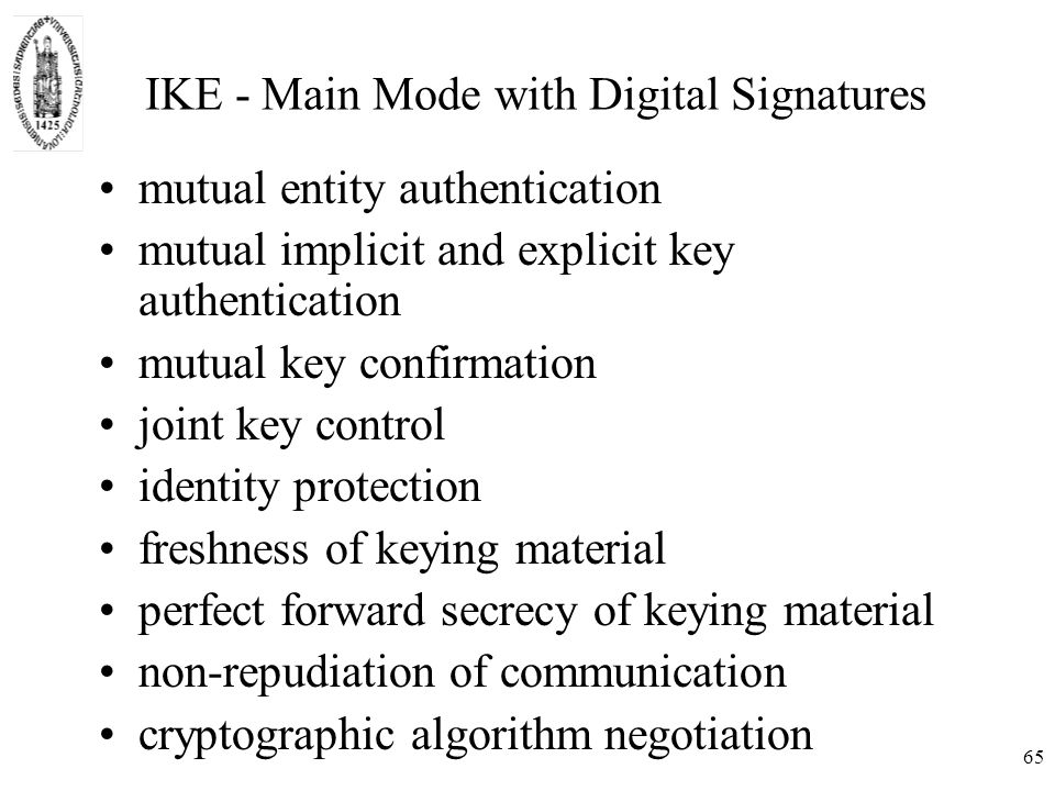 65 IKE - Main Mode with Digital Signatures mutual entity authentication mutual implicit and explicit key authentication mutual key confirmation joint key control identity protection freshness of keying material perfect forward secrecy of keying material non-repudiation of communication cryptographic algorithm negotiation