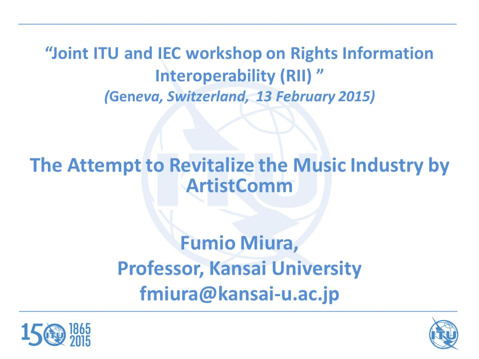 Joint ITU and IEC workshop on Rights Information Interoperability (RII) (Geneva, Switzerland, 13 February 2015) The Attempt to Revitalize the Music Industry by ArtistComm Fumio Miura, Professor, Kansai University fmiura@kansai-u.ac.jp