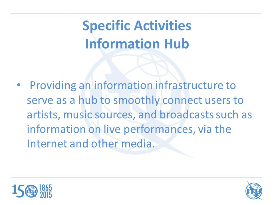 Specific Activities Information Hub Providing an information infrastructure to serve as a hub to smoothly connect users to artists, music sources, and broadcasts such as information on live performances, via the Internet and other media.
