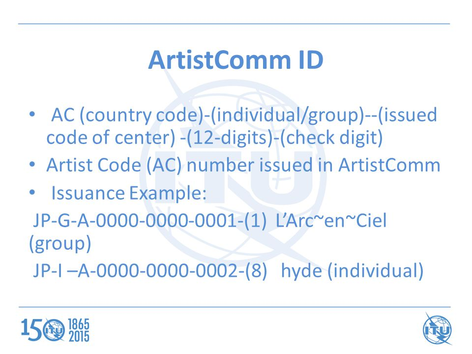 ArtistComm ID AC (country code)-(individual/group)--(issued code of center) -(12-digits)-(check digit) Artist Code (AC) number issued in ArtistComm Issuance Example: JP-G-A-0000-0000-0001-(1) L'Arc~en~Ciel (group) JP-I –A-0000-0000-0002-(8) hyde (individual)