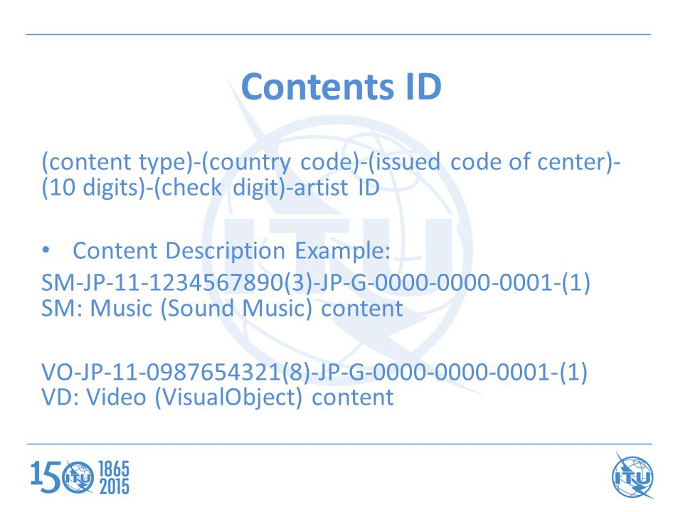 Contents ID (content type)-(country code)-(issued code of center)- (10 digits)-(check digit)-artist ID Content Description Example: SM-JP-11-1234567890(3)-JP-G-0000-0000-0001-(1) SM: Music (Sound Music) content VO-JP-11-0987654321(8)-JP-G-0000-0000-0001-(1) VD: Video (VisualObject) content