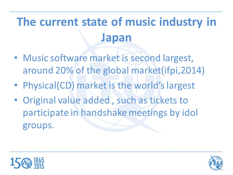 The current state of music industry in Japan Music software market is second largest, around 20% of the global market(ifpi,2014) Physical(CD) market is the world's largest Original value added, such as tickets to participate in handshake meetings by idol groups.