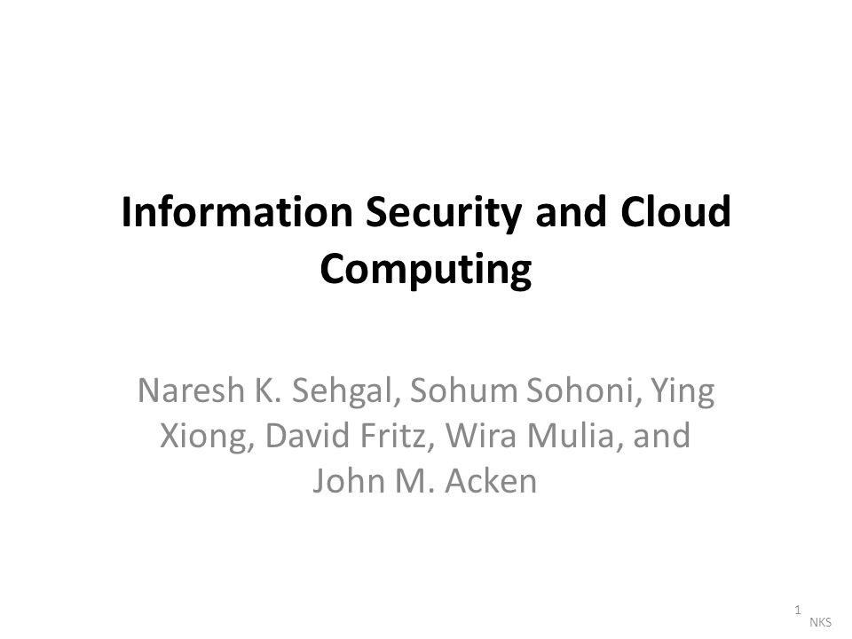 Information Security and Cloud Computing Naresh K. Sehgal, Sohum Sohoni, Ying Xiong, David Fritz, Wira Mulia, and John M. Acken 1 NKS
