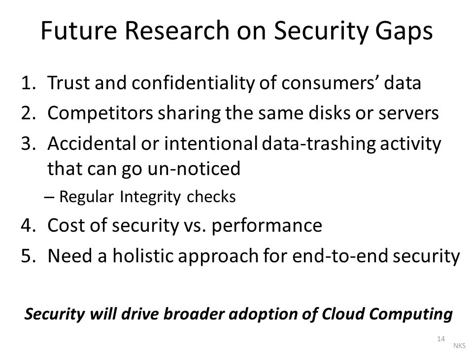 Future Research on Security Gaps 1.Trust and confidentiality of consumers' data 2.Competitors sharing the same disks or servers 3.Accidental or intent