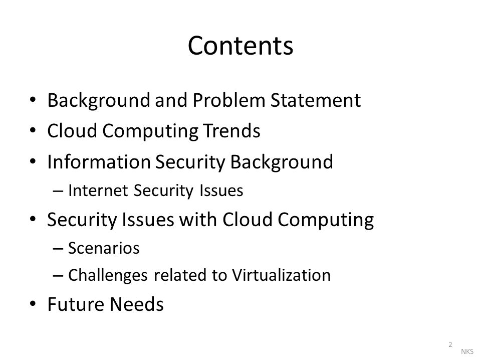 Contents Background and Problem Statement Cloud Computing Trends Information Security Background – Internet Security Issues Security Issues with Cloud Computing – Scenarios – Challenges related to Virtualization Future Needs 2 NKS