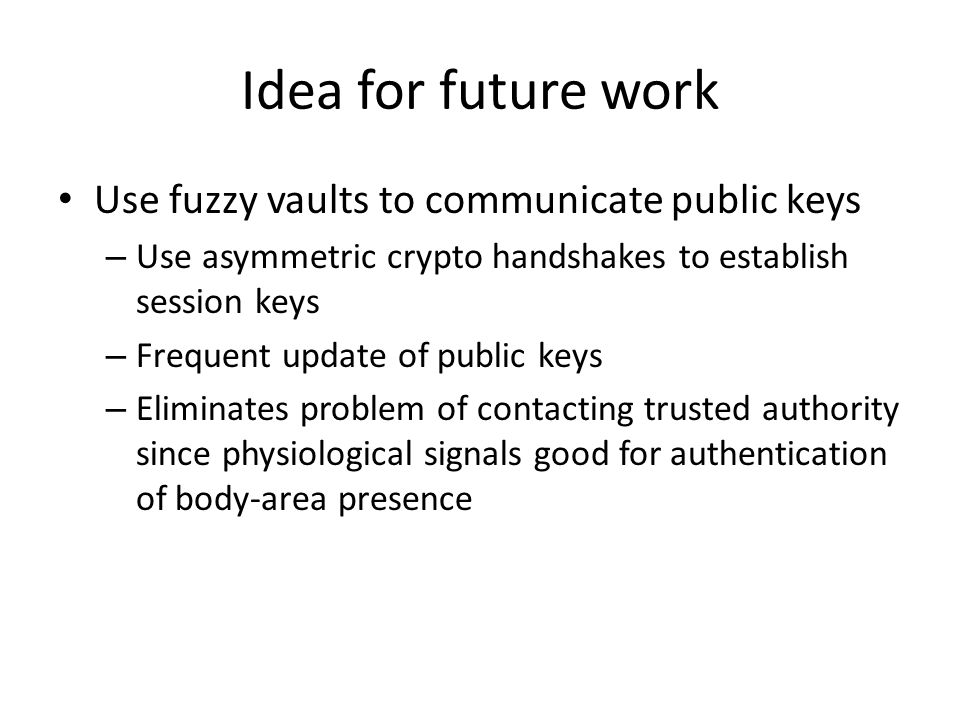 Idea for future work Use fuzzy vaults to communicate public keys – Use asymmetric crypto handshakes to establish session keys – Frequent update of public keys – Eliminates problem of contacting trusted authority since physiological signals good for authentication of body-area presence