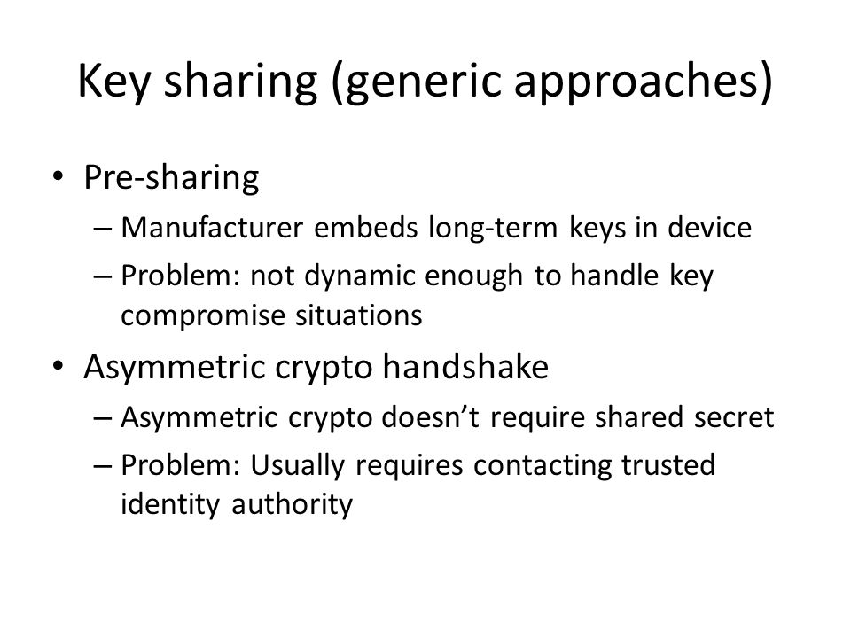 Key sharing (generic approaches) Pre-sharing – Manufacturer embeds long-term keys in device – Problem: not dynamic enough to handle key compromise situations Asymmetric crypto handshake – Asymmetric crypto doesn't require shared secret – Problem: Usually requires contacting trusted identity authority