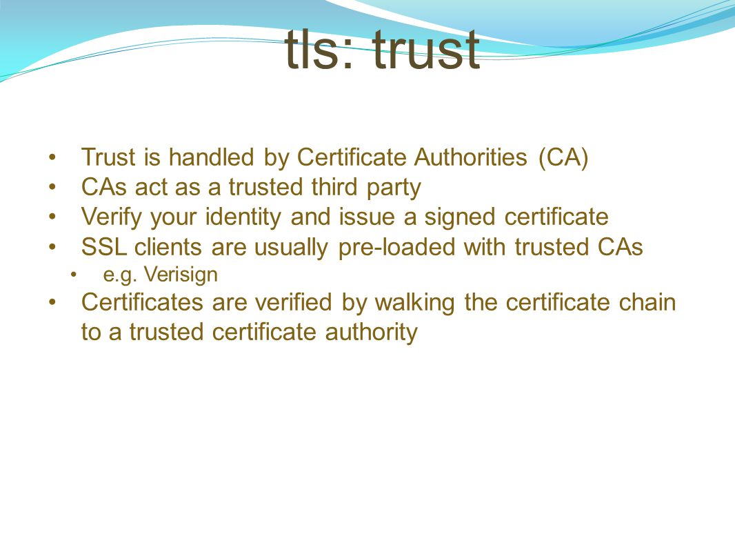 tls: trust Trust is handled by Certificate Authorities (CA) CAs act as a trusted third party Verify your identity and issue a signed certificate SSL c
