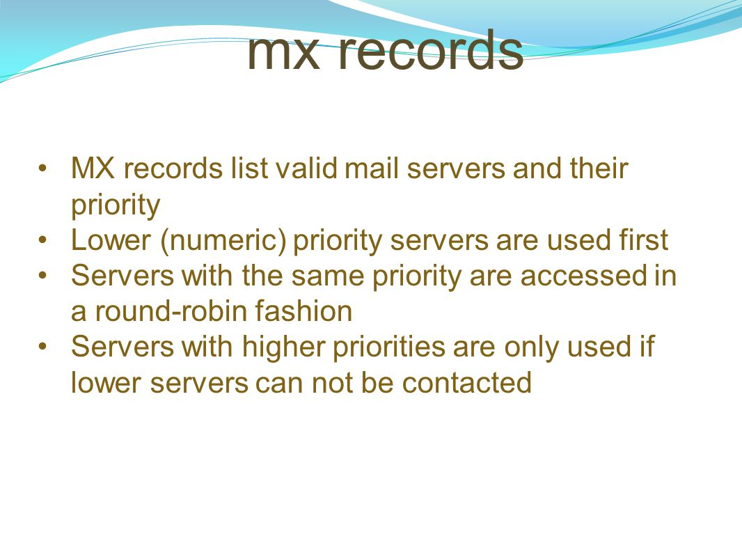 mx records MX records list valid mail servers and their priority Lower (numeric) priority servers are used first Servers with the same priority are ac