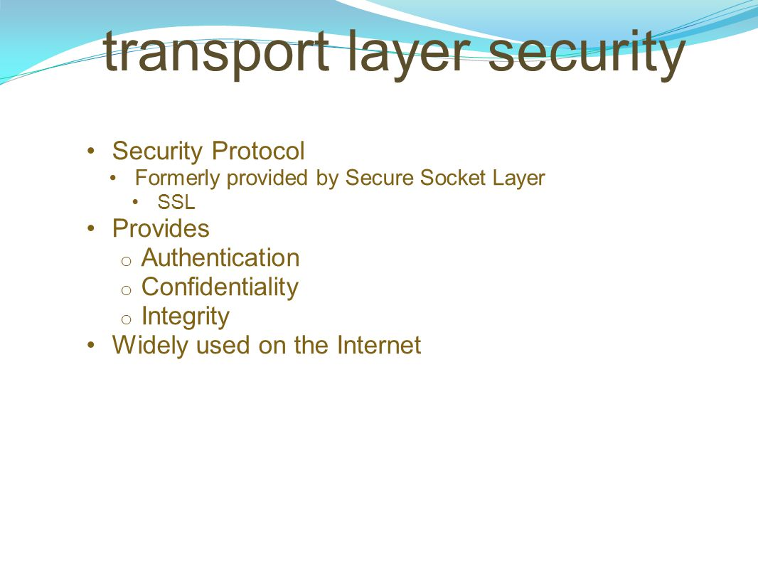 transport layer security Security Protocol Formerly provided by Secure Socket Layer SSL Provides o Authentication o Confidentiality o Integrity Widely