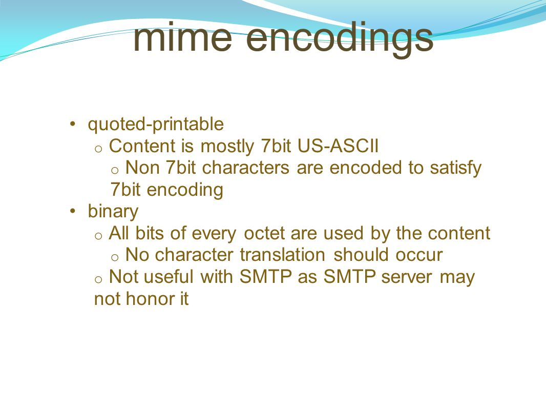 mime encodings quoted-printable o Content is mostly 7bit US-ASCII o Non 7bit characters are encoded to satisfy 7bit encoding binary o All bits of ever
