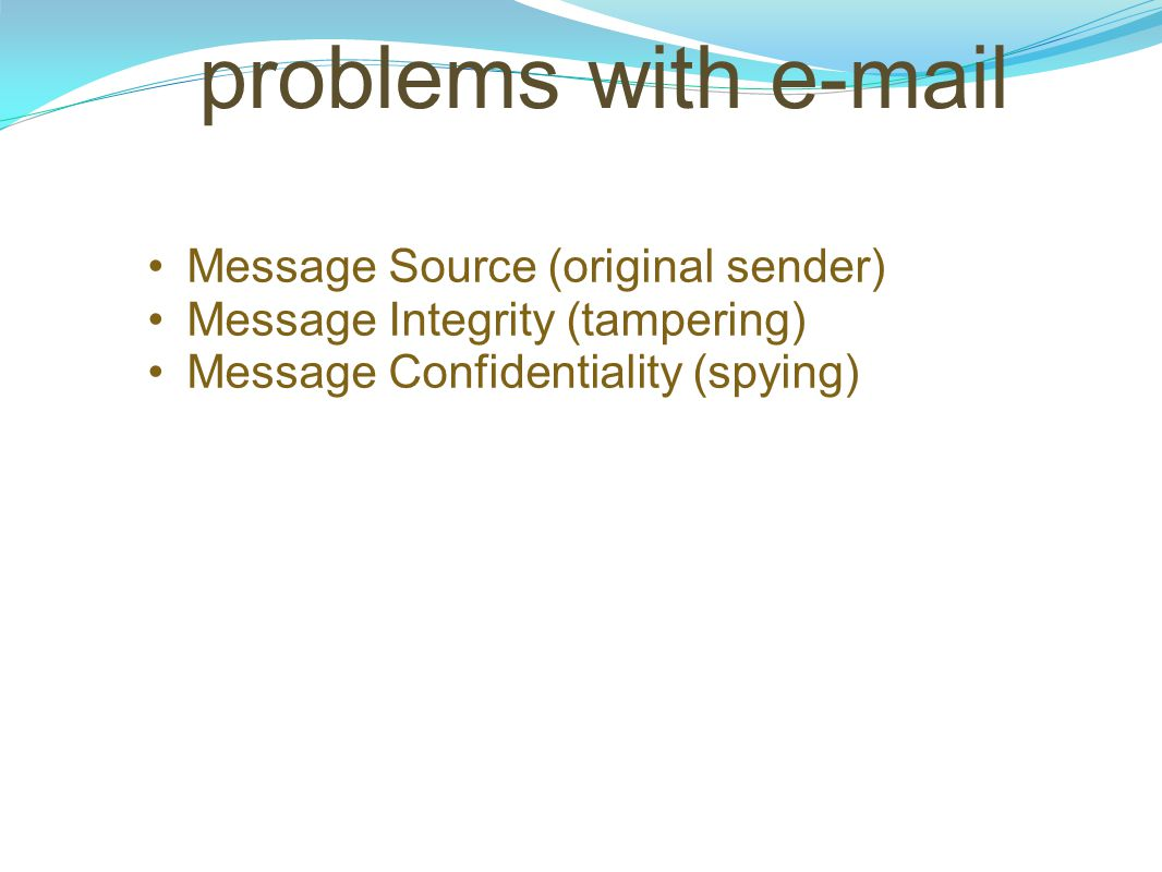 problems with e-mail Message Source (original sender) Message Integrity (tampering) Message Confidentiality (spying)
