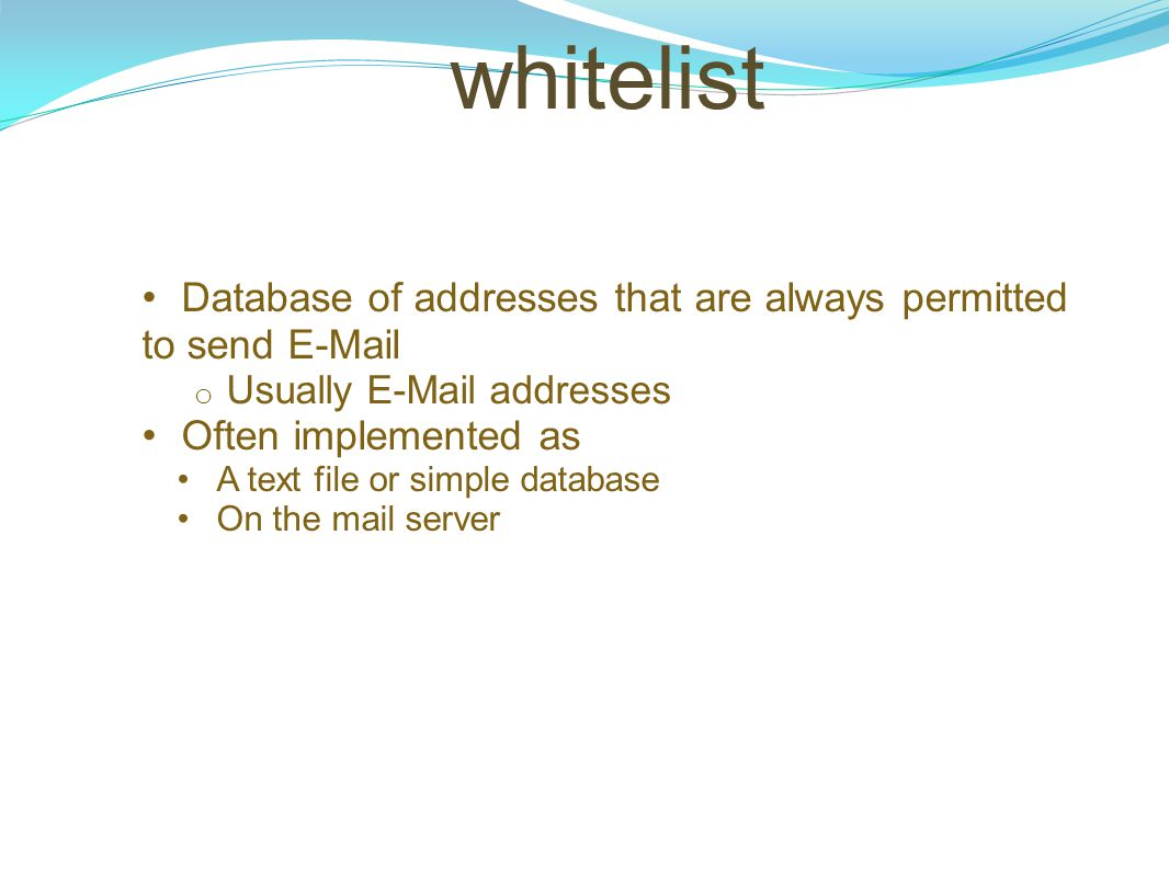 whitelist Database of addresses that are always permitted to send E-Mail o Usually E-Mail addresses Often implemented as A text file or simple databas