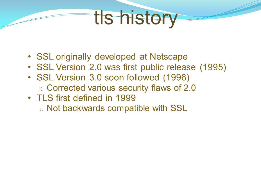 tls history SSL originally developed at Netscape SSL Version 2.0 was first public release (1995) SSL Version 3.0 soon followed (1996) o Corrected vari