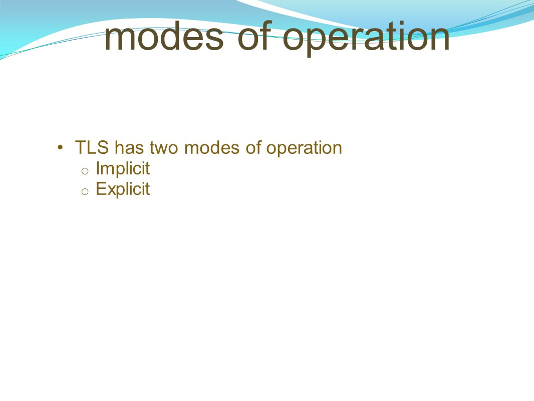 modes of operation TLS has two modes of operation o Implicit o Explicit