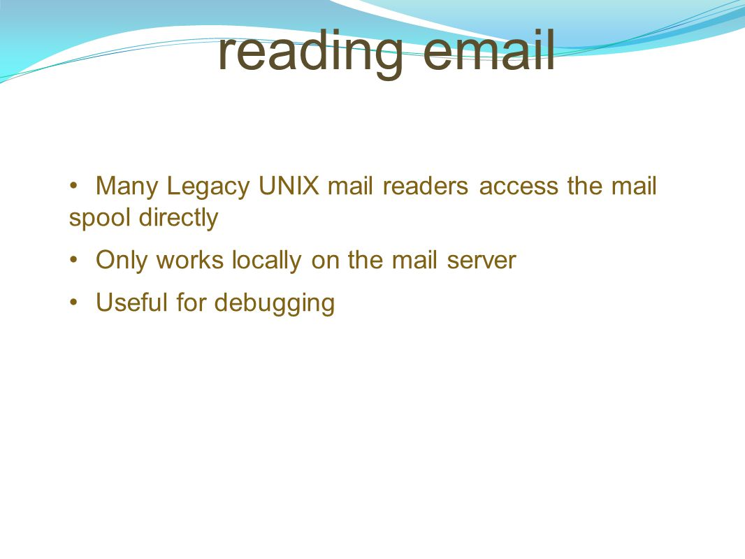 reading email Many Legacy UNIX mail readers access the mail spool directly Only works locally on the mail server Useful for debugging