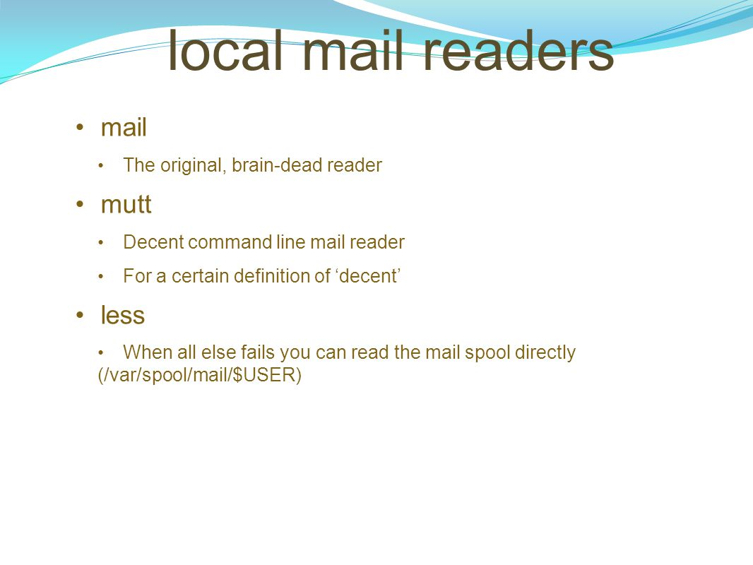 local mail readers mail The original, brain-dead reader mutt Decent command line mail reader For a certain definition of 'decent' less When all else f