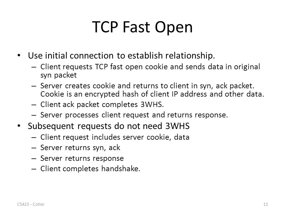 TCP Fast Open Use initial connection to establish relationship. – Client requests TCP fast open cookie and sends data in original syn packet – Server