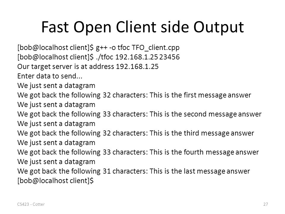 Fast Open Client side Output [bob@localhost client]$ g++ -o tfoc TFO_client.cpp [bob@localhost client]$./tfoc 192.168.1.25 23456 Our target server is