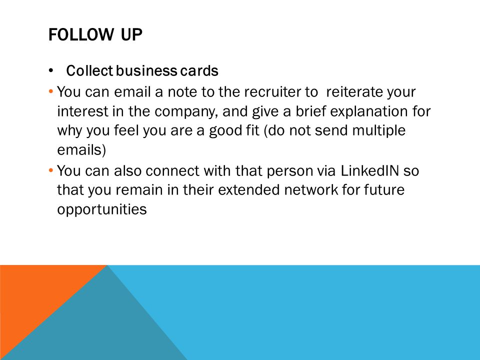 FOLLOW UP Collect business cards You can email a note to the recruiter to reiterate your interest in the company, and give a brief explanation for why you feel you are a good fit (do not send multiple emails) You can also connect with that person via LinkedIN so that you remain in their extended network for future opportunities