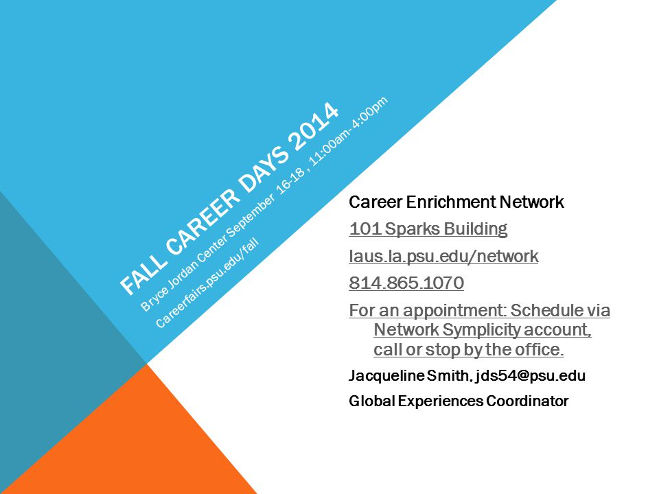 FALL CAREER DAYS 2014 Career Enrichment Network 101 Sparks Building laus.la.psu.edu/network 814.865.1070 For an appointment: Schedule via Network Symplicity account, call or stop by the office.