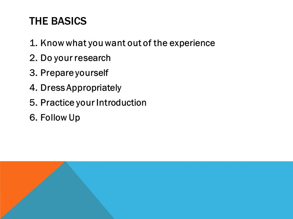 THE BASICS 1.Know what you want out of the experience 2.Do your research 3.Prepare yourself 4.Dress Appropriately 5.Practice your Introduction 6.Follow Up