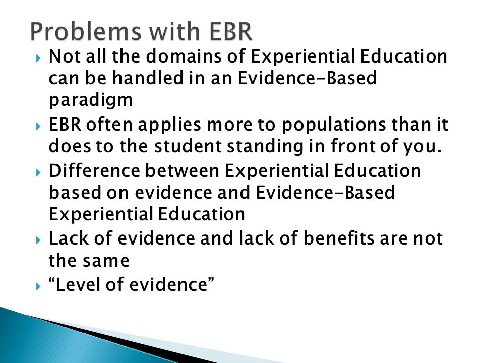  Not all the domains of Experiential Education can be handled in an Evidence-Based paradigm  EBR often applies more to populations than it does to the student standing in front of you.